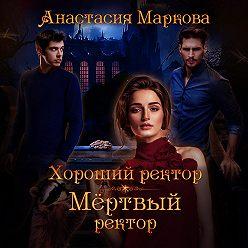 Анастасия Маркова - Хороший ректор – мертвый ректор