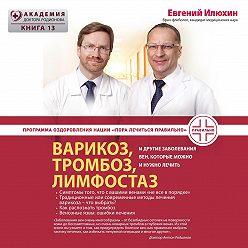 Евгений Илюхин - Варикоз, тромбоз, лимфостаз и другие заболевания вен, которые можно и нужно лечить