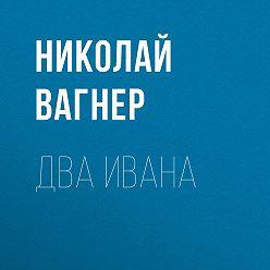 Николай Вагнер - Два Ивана