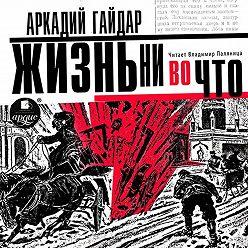 Аркадий Гайдар - Жизнь ни во что (Лбовщина)