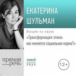 Екатерина Шульман - Лекция «Трансформация этики: как меняется социальная норма»
