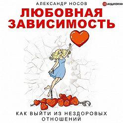 Александр Носов - Любовная зависимость: как выйти из нездоровых отношений