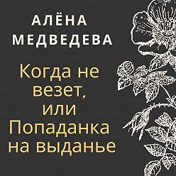 Алёна Медведева - Когда не везет, или Попаданка на выданье
