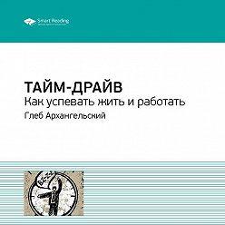 Smart Reading - Глеб Архангельский: Тайм-драйв. Как успевать жить и работать. Саммари