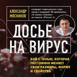 Александр Мясников - Досье на вирус. Бой с тенью, которая постоянно меняет свои размеры, форму и свойства