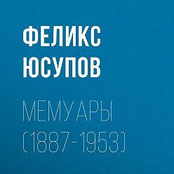 Феликс Юсупов - Мемуары (1887-1953)