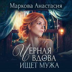 Анастасия Маркова - Черная вдова ищет мужа