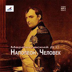 Дмитрий Мережковский - Наполеон – Человек