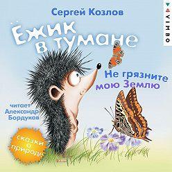 Сергей Козлов - Ёжик в тумане. Не грязните мою Землю. Сказки о природе