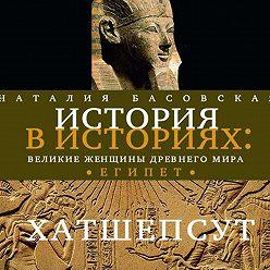 Наталия Басовская - Великие женщины древнего Египта. Царица Хатшепсут