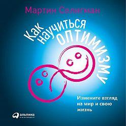 Мартин Селигман - Как научиться оптимизму. Измените взгляд на мир и свою жизнь