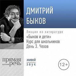 Дмитрий Быков - Лекция «Быков и дети. День 3. Чехов»