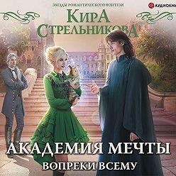 Кира Стрельникова - Академия мечты. Вопреки всему