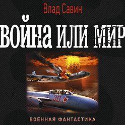 Владислав Савин - Война или мир
