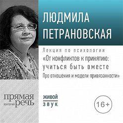Людмила Петрановская - Лекция «От конфликтов к принятию: учиться быть вместе. Про отношения и модели привязанности»