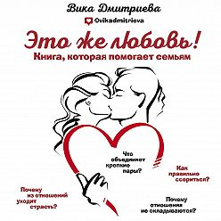 Виктория Дмитриева - Это же любовь! Книга, которая помогает семьям