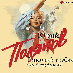 Юрий Поляков - Гипсовый трубач, или Конец фильма