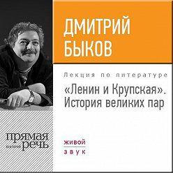 Дмитрий Быков - Лекция «Ленин и Крупская. История великих пар»