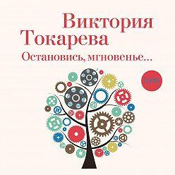 Виктория Токарева - Остановись, мгновенье…
