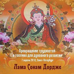 Лама Сонам Дордже - Превращение трудностей в топливо для духовного развития