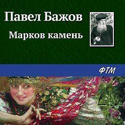 Павел Бажов - Марков камень