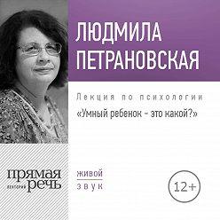 Людмила Петрановская - Лекция «Умный ребенок – это какой?»