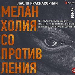 Ласло Краснахоркаи - Меланхолия сопротивления