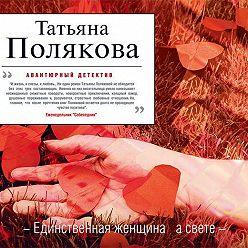 Татьяна Полякова - Единственная женщина на свете