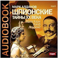 Марк Алданов - Шпионские тайны ХХ века. Мата Хари, Азеф, Лоуренс