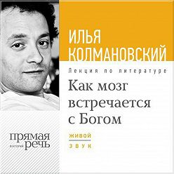 Илья Колмановский - Лекция «Как мозг встречается с Богом»
