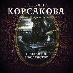 Татьяна Корсакова - Проклятое наследство