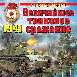 Алексей Исаев - Величайшее танковое сражение 1941