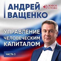 Андрей Ващенко - Управление человеческим капиталом. Часть 3
