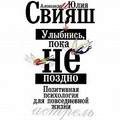 Александр Свияш - Улыбнись, пока не поздно. Позитивная психология для повседневной жизни