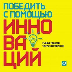Майкл Ташмен - Победить с помощью инноваций: Практическое руководство по управлению организационными изменениями и обновлениями