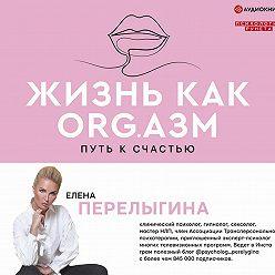 Елена Перелыгина - Жизнь как ORG.азм: путь к счастью