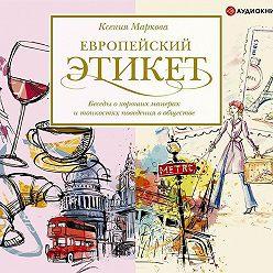 Ксения Маркова - Европейский этикет. Беседы о хороших манерах и тонкостях поведения в обществе