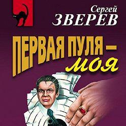 Сергей Зверев - Первая пуля – моя