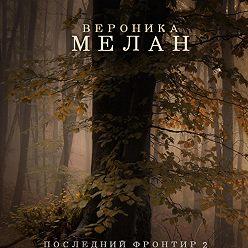 Вероника Мелан - Последний Фронтир. Том 2. Черный Лес