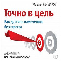 Михаил Реймаров - Точно в цель. Как достичь намеченное без стресса
