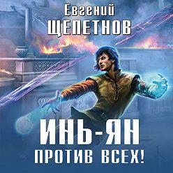 Евгений Щепетнов - Инь-Ян. Против всех!