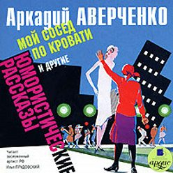 Аркадий Аверченко - «Мой сосед по кровати» и другие юмористические рассказы