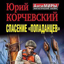 Юрий Корчевский - Спасение «попаданцев». Против течения Времени