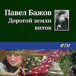 Павел Бажов - Дорогой земли виток