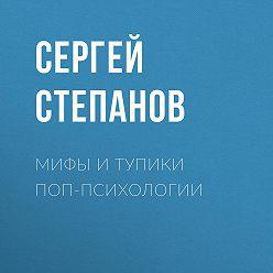 Сергей Степанов - Мифы и тупики поп-психологии