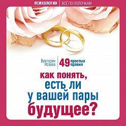 Виктория Исаева - Как понять, есть ли у вашей пары будущее? 49 простых правил