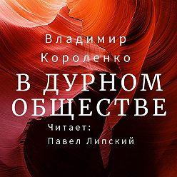 Владимир Короленко - В дурном обществе