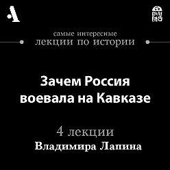 Владимир Лапин - Зачем Россия воевала на Кавказе (Лекции Arzamas)