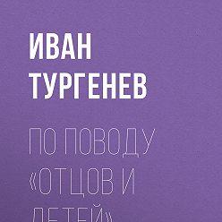 Иван Тургенев - По поводу «Отцов и детей»