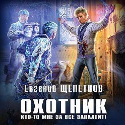 Евгений Щепетнов - Охотник. Кто-то мне за все заплатит!